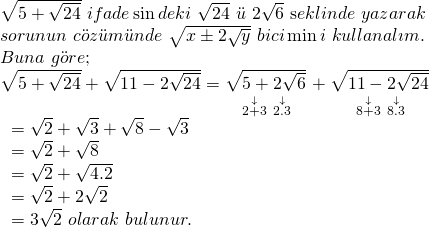 \displaystyle \begin{array}{l}\sqrt{{5+\sqrt{{24}}}}\text{ }ifade\sin deki\text{ }\sqrt{{24}}\text{ }\ddot{u}\text{ }2\sqrt{6}\text{ s}eklinde\text{ }yazarak\\sorunun\text{ }c\ddot{o}z\ddot{u}m\ddot{u}nde\text{ }\sqrt{{x\pm 2\sqrt{y}}}\text{  }bici\min i\text{ }kullanal\imath m.\\Buna\text{ }g\ddot{o}re;\\\sqrt{{5+\sqrt{{24}}}}+\sqrt{{11-2\sqrt{{24}}}}=\underset{{\text{   }\overset{\downarrow }{\mathop{{2+3}}}\,\text{            }\overset{\downarrow }{\mathop{{2.3}}}\,}}{\mathop{{\sqrt{{5+2\sqrt{6}}}}}}\,+\underset{{\text{   }\overset{\downarrow }{\mathop{{8+3}}}\,\text{               }\overset{\downarrow }{\mathop{{8.3}}}\,}}{\mathop{{\sqrt{{11-2\sqrt{{24}}}}}}}\,\\\text{                                           }=\sqrt{2}+\sqrt{3}+\sqrt{8}-\sqrt{3}\\\text{                                           }=\sqrt{2}+\sqrt{8}\\\text{                                           }=\sqrt{2}+\sqrt{{4.2}}\\\text{                                           }=\sqrt{2}+2\sqrt{2}\\\text{                                           }=3\sqrt{2}\text{   }olarak\text{ }bulunur.\end{array}